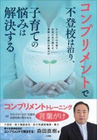 コンプリメントで不登校は治り、子育ての悩みは解決する ― ~子どもの心を育て自信の水で満たす、愛情と承認の言 Kinoppy電子書籍ランキング
